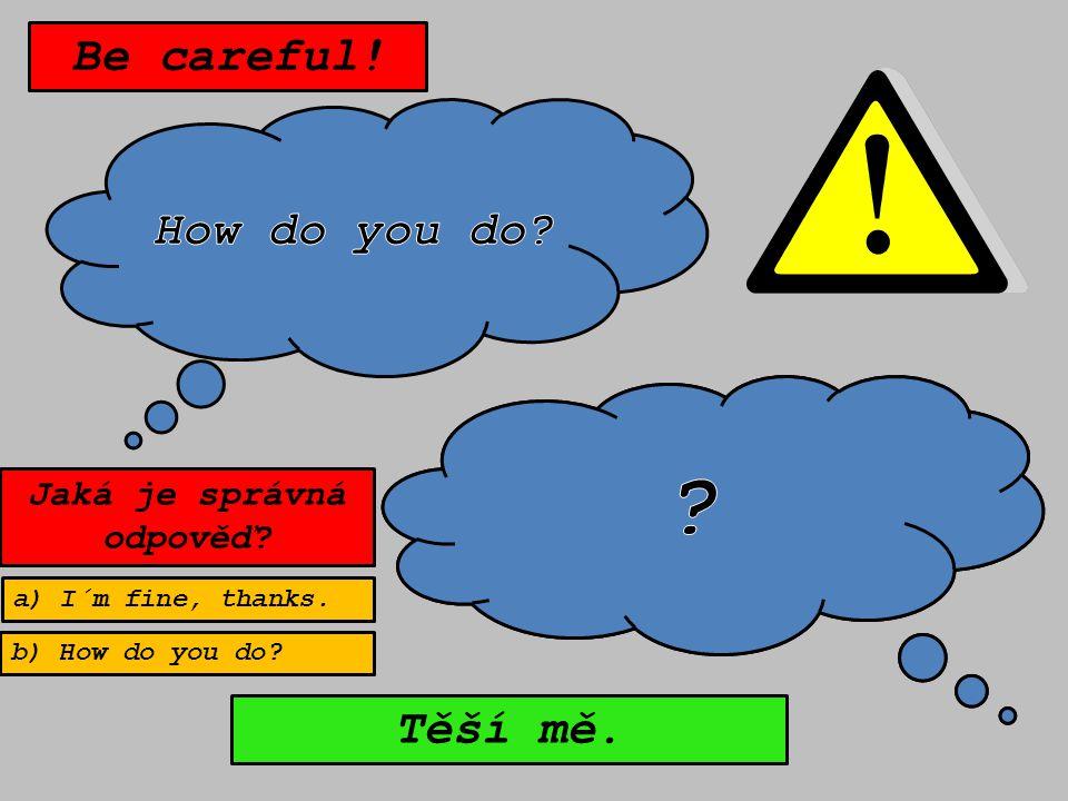 Těší mě. Be careful! Jaká je správná odpověď a) I´m fine, thanks. b) How do you do