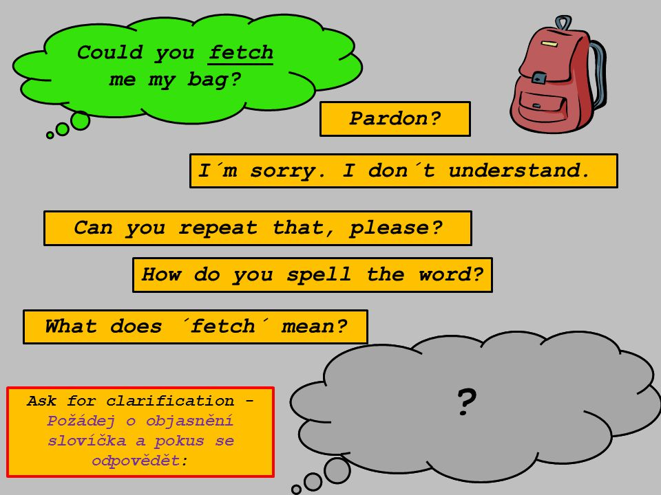 Pardon? What does ´fetch´ mean? Can you repeat that, please? How do you spell the word? I´m sorry. I don´t understand. Could you fetch me my bag? Well