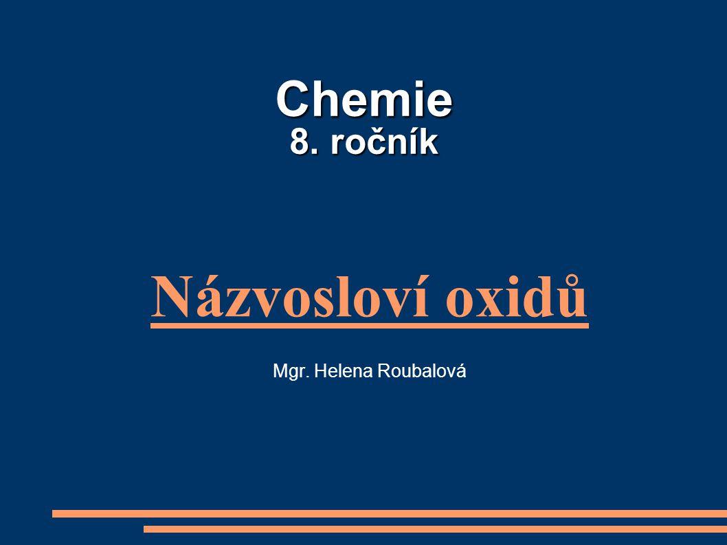 Chemie 8. ročník Názvosloví oxidů Mgr. Helena Roubalová