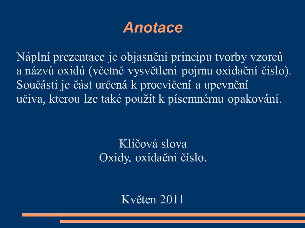 Anotace Náplní prezentace je objasnění principu tvorby vzorců a názvů oxidů (včetně vysvětlení pojmu oxidační číslo). Součástí je část určená k procvi