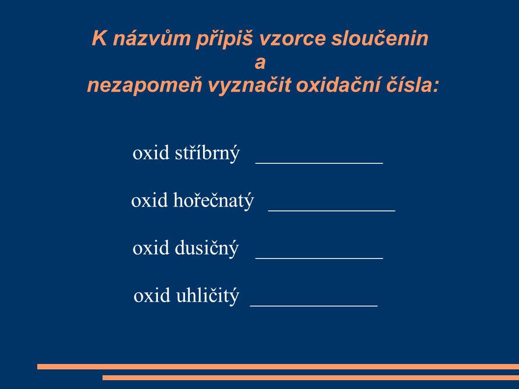 K názvům připiš vzorce sloučenin a nezapomeň vyznačit oxidační čísla: oxid stříbrný ____________ oxid hořečnatý ____________ oxid dusičný ____________