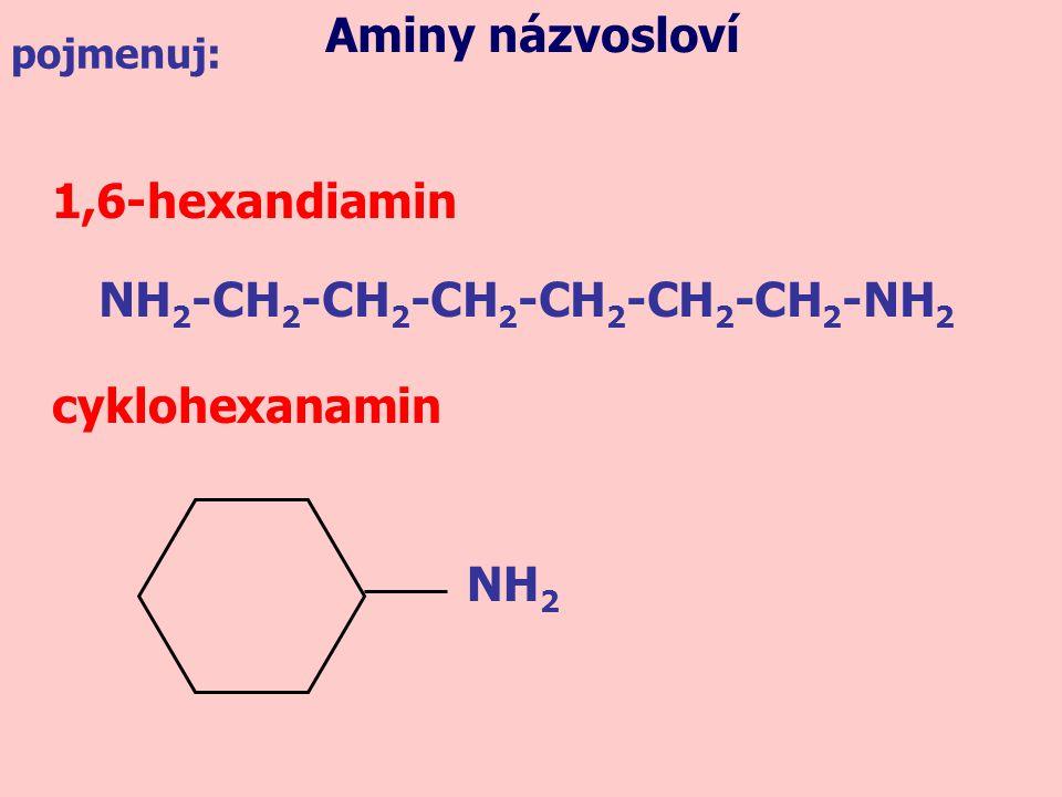 1,6-hexandiamin cyklohexanamin Aminy názvosloví pojmenuj: NH 2 -CH 2 -CH 2 -CH 2 -CH 2 -CH 2 -CH 2 -NH 2 NH 2