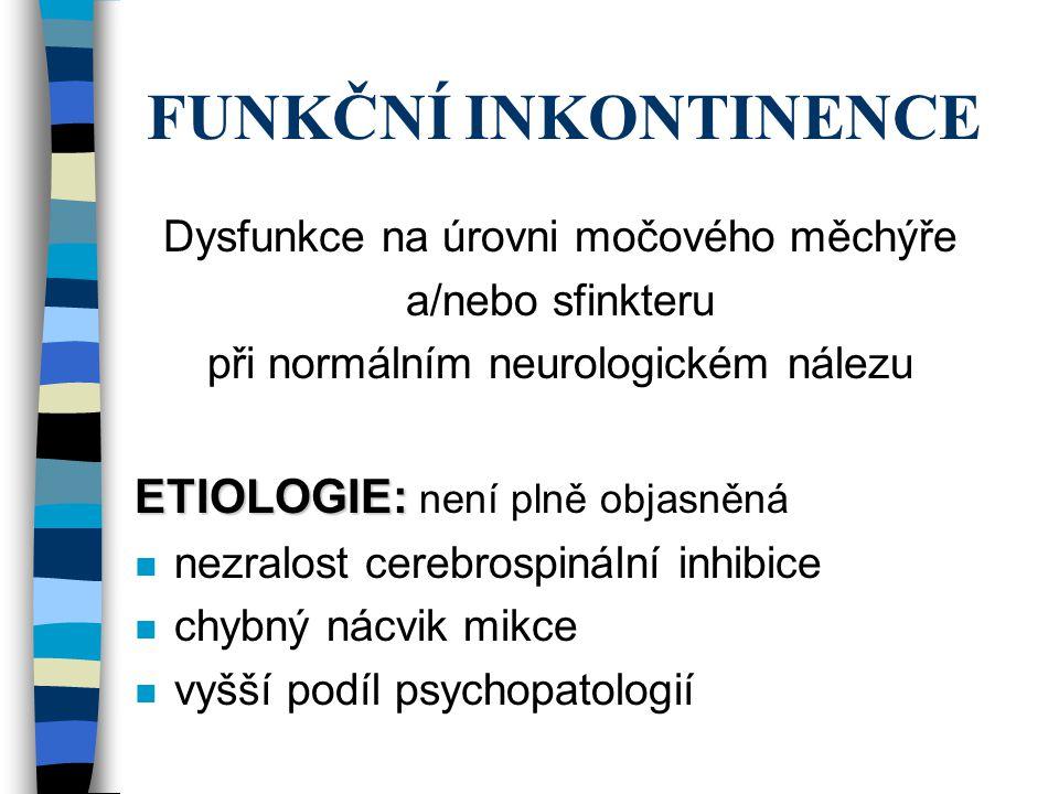 FUNKČNÍ INKONTINENCE Dysfunkce na úrovni močového měchýře a/nebo sfinkteru při normálním neurologickém nálezu ETIOLOGIE: ETIOLOGIE: není plně objasněn