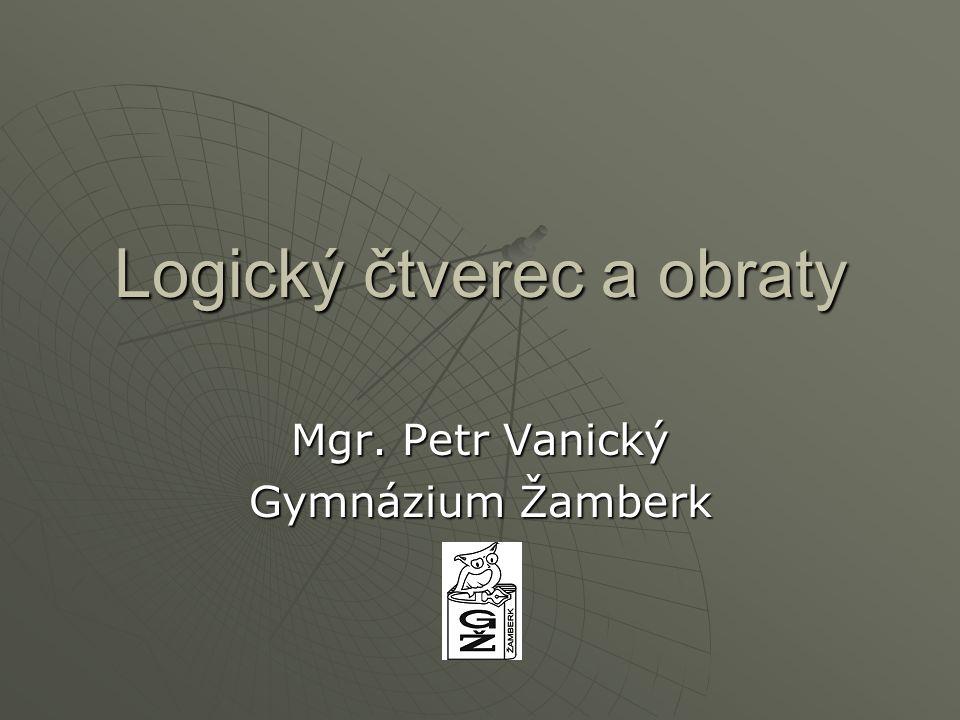Logický čtverec a obraty Mgr. Petr Vanický Gymnázium Žamberk