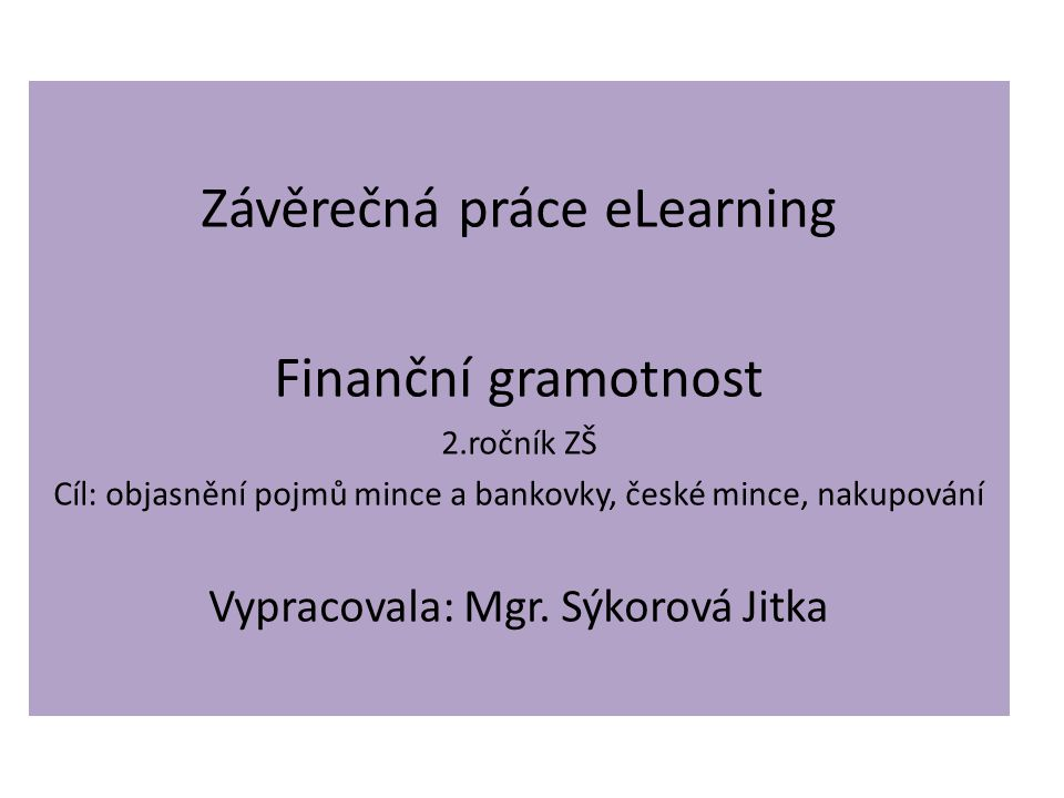 Závěrečná práce eLearning Finanční gramotnost 2.ročník ZŠ Cíl: objasnění pojmů mince a bankovky, české mince, nakupování Vypracovala: Mgr.