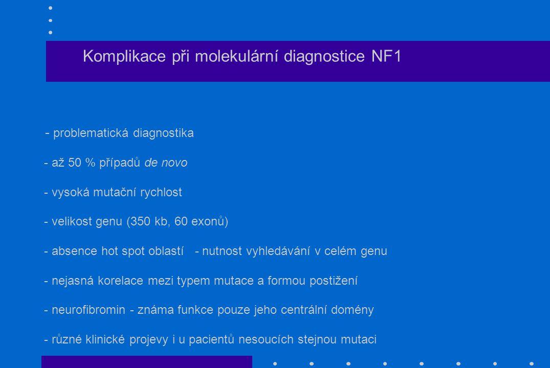 Komplikace při molekulární diagnostice NF1 - problematická diagnostika - až 50 % případů de novo - vysoká mutační rychlost - velikost genu (350 kb, 60 exonů) - absence hot spot oblastí - nutnost vyhledávání v celém genu - nejasná korelace mezi typem mutace a formou postižení - neurofibromin - známa funkce pouze jeho centrální domény - různé klinické projevy i u pacientů nesoucích stejnou mutaci