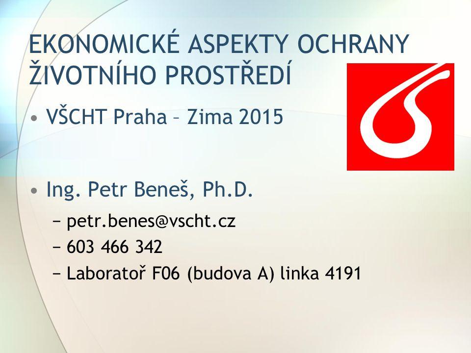 EKONOMICKÉ ASPEKTY OCHRANY ŽIVOTNÍHO PROSTŘEDÍ VŠCHT Praha – Zima 2015 Ing. Petr Beneš, Ph.D. −petr.benes@vscht.cz −603 466 342 −Laboratoř F06 (budova