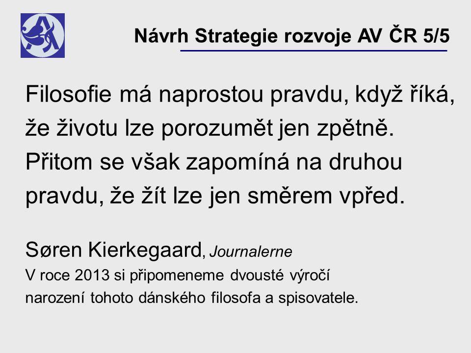 Návrh Strategie rozvoje AV ČR 5/5 Filosofie má naprostou pravdu, když říká, že životu lze porozumět jen zpětně.