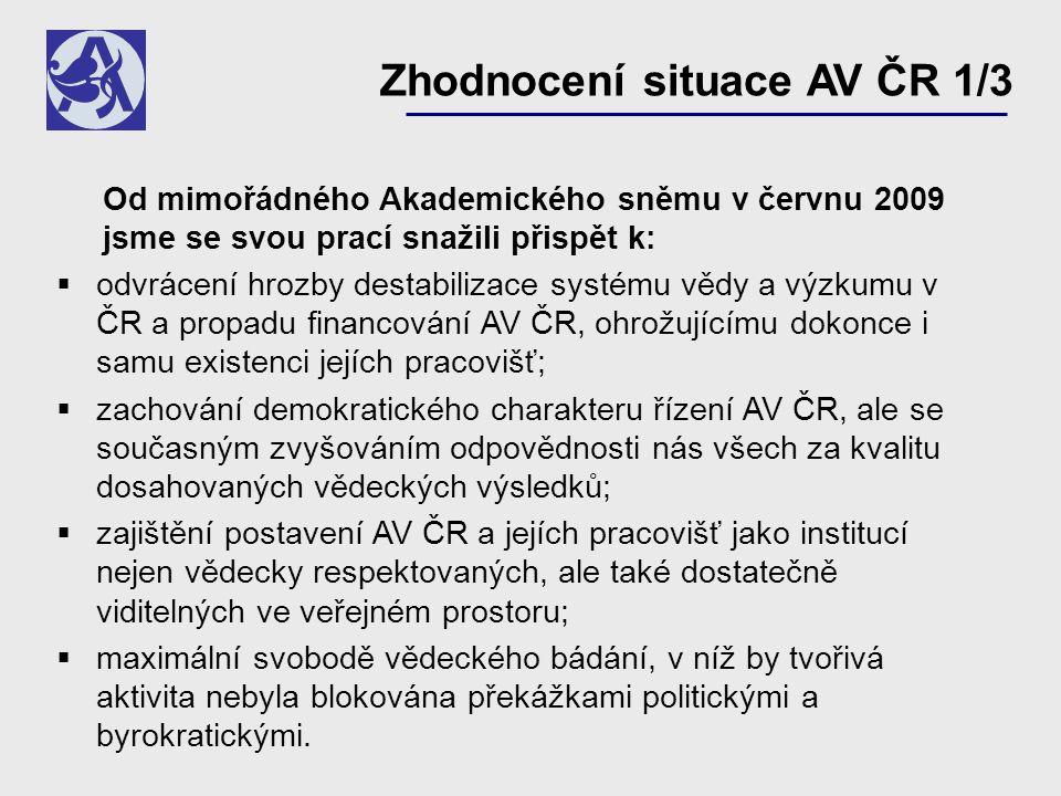 Zhodnocení situace AV ČR 1/3 Od mimořádného Akademického sněmu v červnu 2009 jsme se svou prací snažili přispět k:  odvrácení hrozby destabilizace systému vědy a výzkumu v ČR a propadu financování AV ČR, ohrožujícímu dokonce i samu existenci jejích pracovišť;  zachování demokratického charakteru řízení AV ČR, ale se současným zvyšováním odpovědnosti nás všech za kvalitu dosahovaných vědeckých výsledků;  zajištění postavení AV ČR a jejích pracovišť jako institucí nejen vědecky respektovaných, ale také dostatečně viditelných ve veřejném prostoru;  maximální svobodě vědeckého bádání, v níž by tvořivá aktivita nebyla blokována překážkami politickými a byrokratickými.