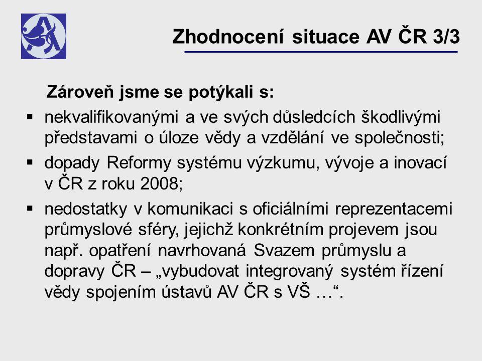 Zhodnocení situace AV ČR 3/3 Zároveň jsme se potýkali s:  nekvalifikovanými a ve svých důsledcích škodlivými představami o úloze vědy a vzdělání ve společnosti;  dopady Reformy systému výzkumu, vývoje a inovací v ČR z roku 2008;  nedostatky v komunikaci s oficiálními reprezentacemi průmyslové sféry, jejichž konkrétním projevem jsou např.