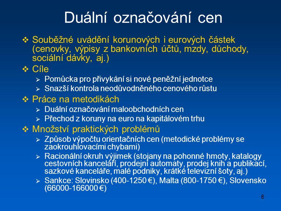 6 Duální označování cen  Souběžné uvádění korunových i eurových částek (cenovky, výpisy z bankovních účtů, mzdy, důchody, sociální dávky, aj.)  Cíle