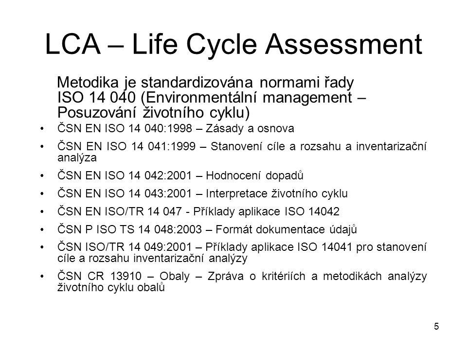 5 Metodika je standardizována normami řady ISO 14 040 (Environmentální management – Posuzování životního cyklu) ČSN EN ISO 14 040:1998 – Zásady a osnova ČSN EN ISO 14 041:1999 – Stanovení cíle a rozsahu a inventarizační analýza ČSN EN ISO 14 042:2001 – Hodnocení dopadů ČSN EN ISO 14 043:2001 – Interpretace životního cyklu ČSN EN ISO/TR 14 047 - Příklady aplikace ISO 14042 ČSN P ISO TS 14 048:2003 – Formát dokumentace údajů ČSN ISO/TR 14 049:2001 – Příklady aplikace ISO 14041 pro stanovení cíle a rozsahu inventarizační analýzy ČSN CR 13910 – Obaly – Zpráva o kritériích a metodikách analýzy životního cyklu obalů LCA – Life Cycle Assessment