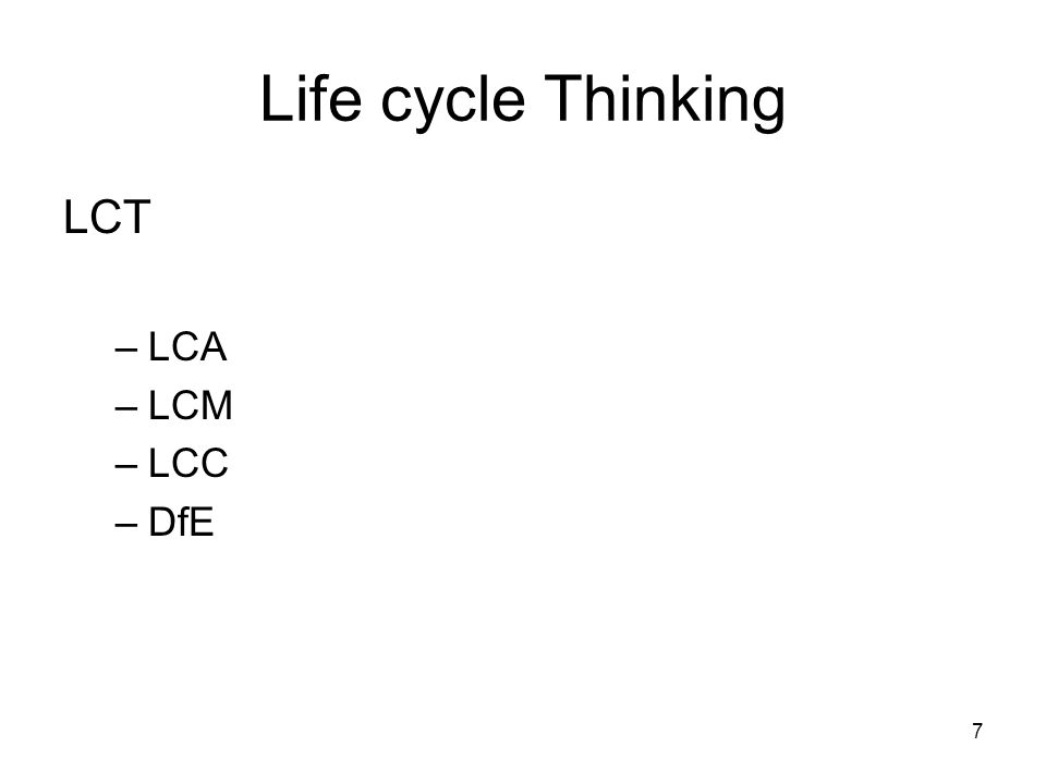 8 Life cycle Thinking LCT – Life Cycle Thinking –LCA – Life Cycle Assessment –LCM – Life Cycle Management –LCC – Life Cycle Costing –DfE – Design for Environment (ecodesign)