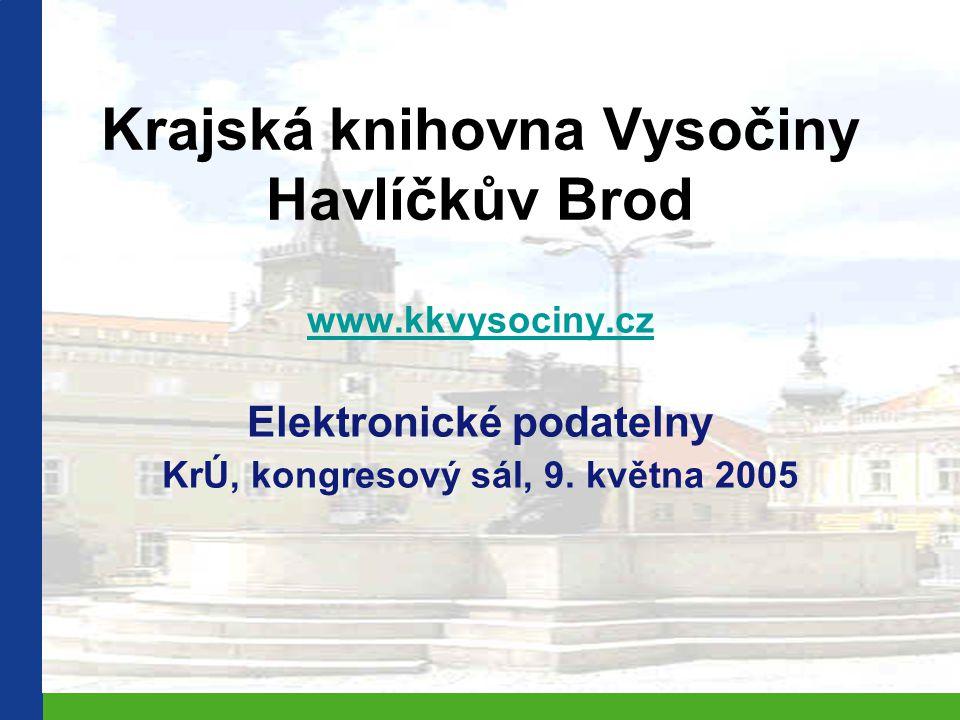 Krajská knihovna Vysočiny Havlíčkův Brod www.kkvysociny.cz Elektronické podatelny KrÚ, kongresový sál, 9. května 2005