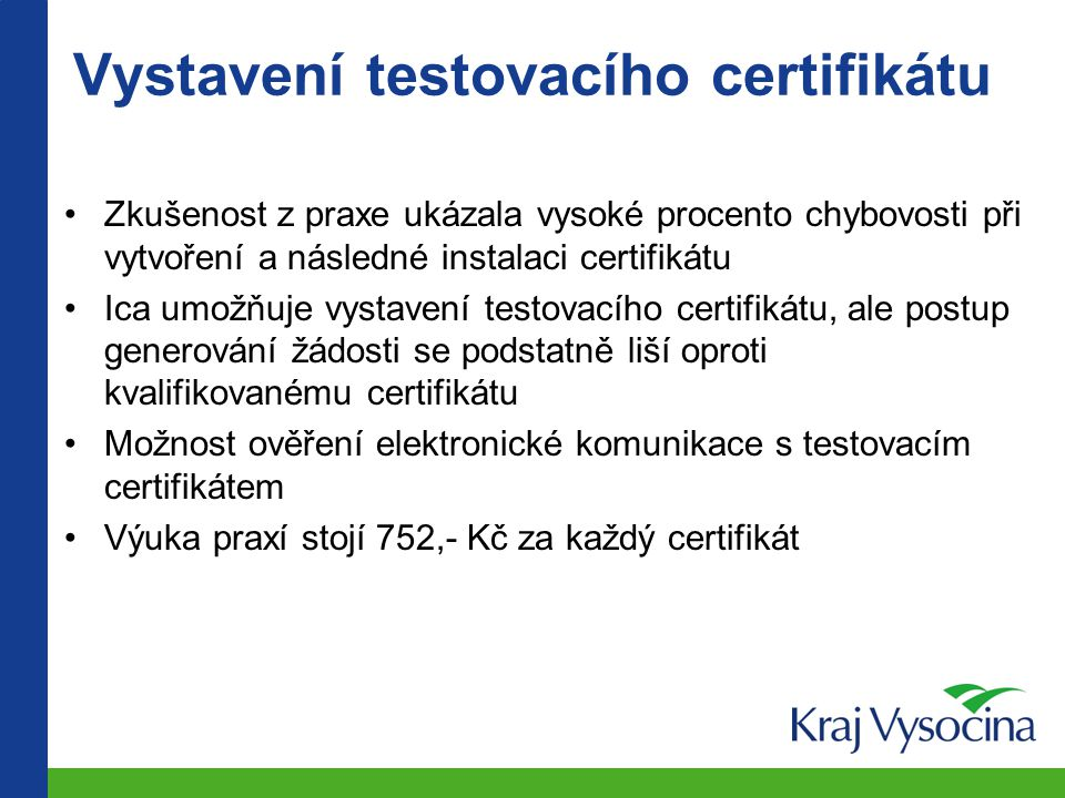 Vystavení testovacího certifikátu Zkušenost z praxe ukázala vysoké procento chybovosti při vytvoření a následné instalaci certifikátu Ica umožňuje vystavení testovacího certifikátu, ale postup generování žádosti se podstatně liší oproti kvalifikovanému certifikátu Možnost ověření elektronické komunikace s testovacím certifikátem Výuka praxí stojí 752,- Kč za každý certifikát