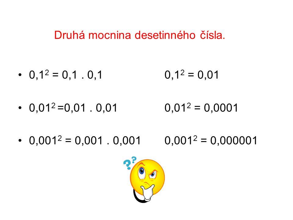 Druhá mocnina desetinného čísla. 0,1 2 = 0,1. 0,1 0,1 2 = 0,01 0,01 2 =0,01.