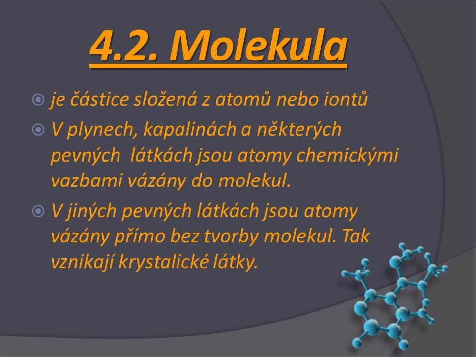 4.2. Molekula  je částice složená z atomů nebo iontů  V plynech, kapalinách a některých pevných látkách jsou atomy chemickými vazbami vázány do mole