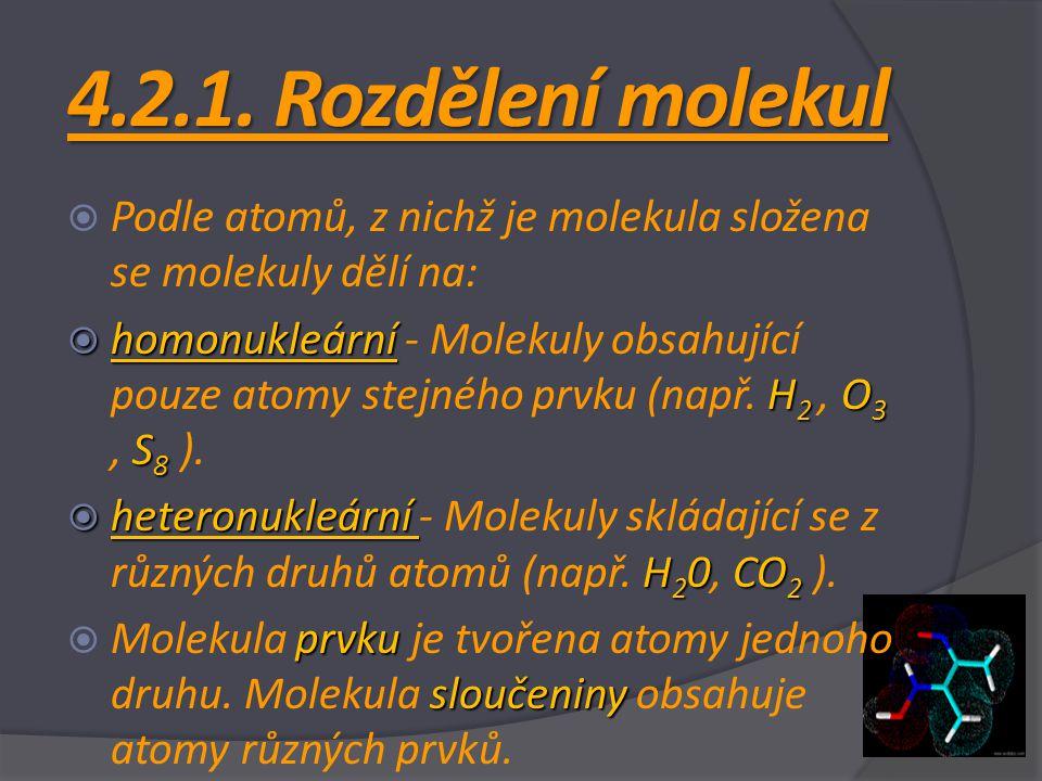 4.2.1. Rozdělení molekul  Podle atomů, z nichž je molekula složena se molekuly dělí na:  homonukleární H 2 O 3 S 8  homonukleární - Molekuly obsahu