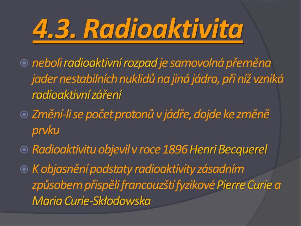 4.3. Radioaktivita radioaktivní rozpad radioaktivní záření  neboli radioaktivní rozpad je samovolná přeměna jader nestabilních nuklidů na jiná jádra,