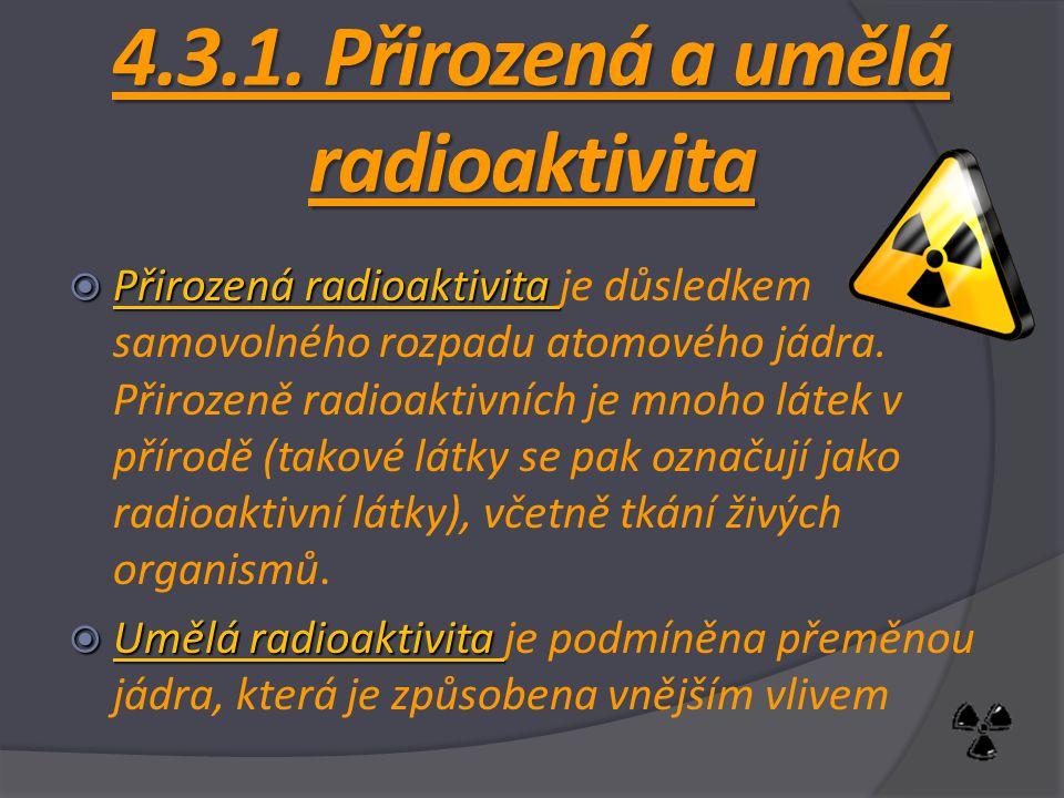 4.3.1. Přirozená a umělá radioaktivita  Přirozená radioaktivita  Přirozená radioaktivita je důsledkem samovolného rozpadu atomového jádra. Přirozeně