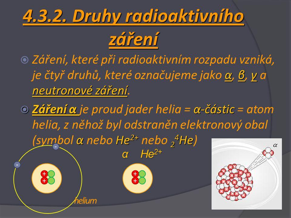 4.3.2. Druhy radioaktivního záření αβγ neutronové záření  Záření, které při radioaktivním rozpadu vzniká, je čtyř druhů, které označujeme jako α, β,