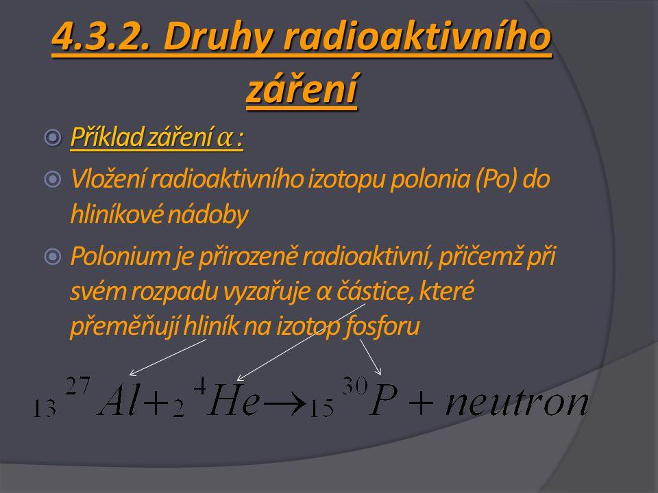 4.3.2. Druhy radioaktivního záření  Příklad záření α :  Vložení radioaktivního izotopu polonia (Po) do hliníkové nádoby  Polonium je přirozeně radi