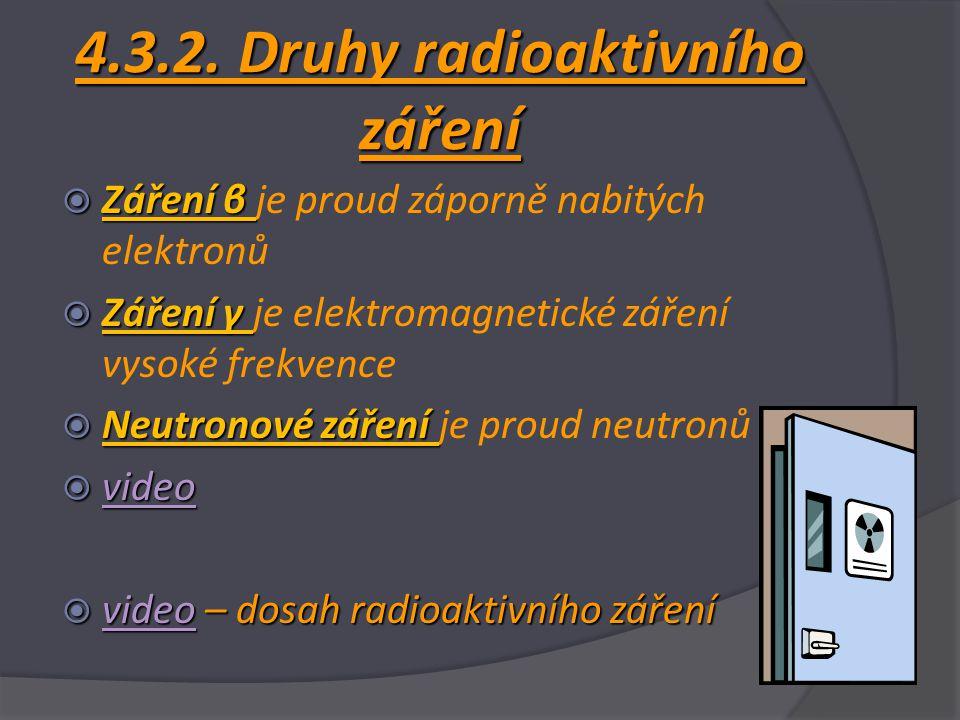 4.3.2. Druhy radioaktivního záření  Záření β  Záření β je proud záporně nabitých elektronů  Záření γ  Záření γ je elektromagnetické záření vysoké