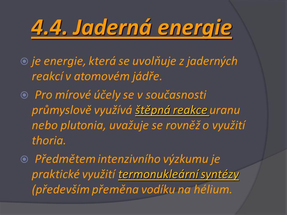 4.4. Jaderná energie  je energie, která se uvolňuje z jaderných reakcí v atomovém jádře. štěpná reakce  Pro mírové účely se v současnosti průmyslově