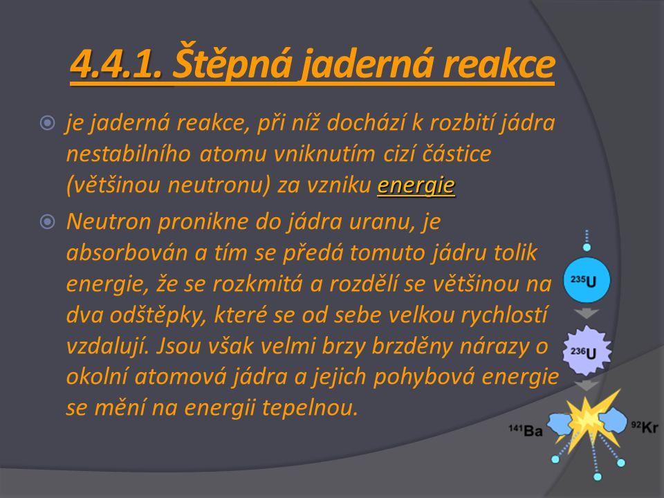 4.4.1. 4.4.1. Štěpná jaderná reakce energie  je jaderná reakce, při níž dochází k rozbití jádra nestabilního atomu vniknutím cizí částice (většinou n