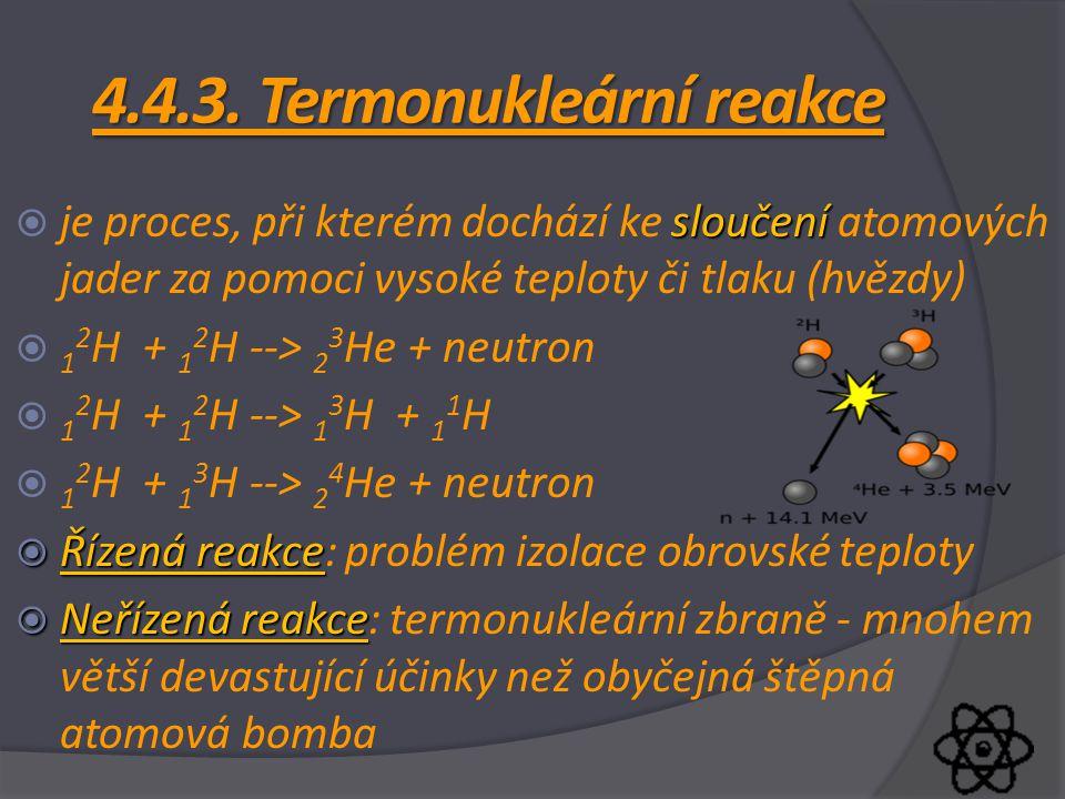 4.4.3. Termonukleární reakce sloučení  je proces, při kterém dochází ke sloučení atomových jader za pomoci vysoké teploty či tlaku (hvězdy)  1 2 H +