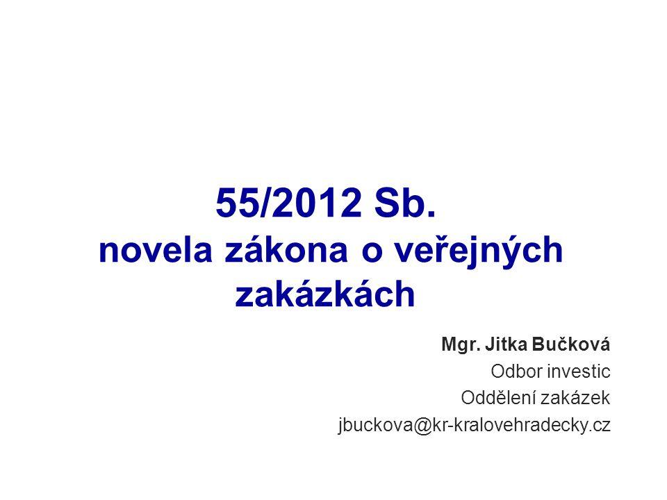 Mgr. Jitka Bučková Odbor investic Oddělení zakázek jbuckova@kr-kralovehradecky.cz 55/2012 Sb. novela zákona o veřejných zakázkách