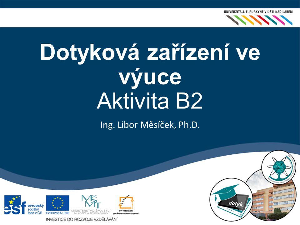 Dotyková zařízení ve výuce  Aktivita B2 Ing. Libor Měsíček, Ph.D.