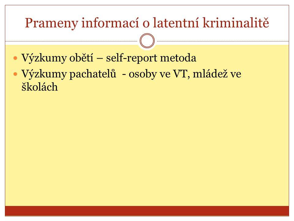 Prameny informací o latentní kriminalitě Výzkumy obětí – self-report metoda Výzkumy pachatelů - osoby ve VT, mládež ve školách