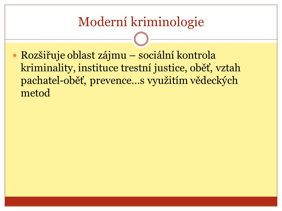 Moderní kriminologie Rozšiřuje oblast zájmu – sociální kontrola kriminality, instituce trestní justice, oběť, vztah pachatel-oběť, prevence…s využitím vědeckých metod