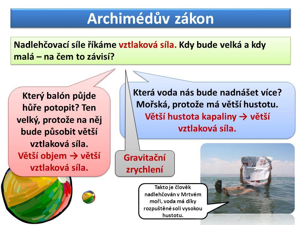 Archimédův zákon Nadlehčovací síle říkáme vztlaková síla. Kdy bude velká a kdy malá – na čem to závisí? Který balón půjde hůře potopit? Ten velký, pro
