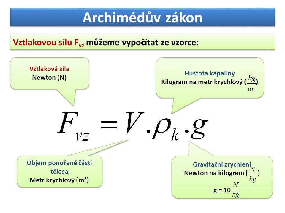 Archimédův zákon Vztlakovou sílu F vz můžeme vypočítat ze vzorce: Vztlaková síla Newton (N) Vztlaková síla Newton (N) Objem ponořené části tělesa Metr