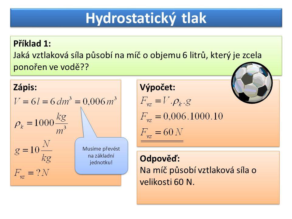 Hydrostatický tlak Příklad 1: Jaká vztlaková síla působí na míč o objemu 6 litrů, který je zcela ponořen ve vodě?? Příklad 1: Jaká vztlaková síla půso