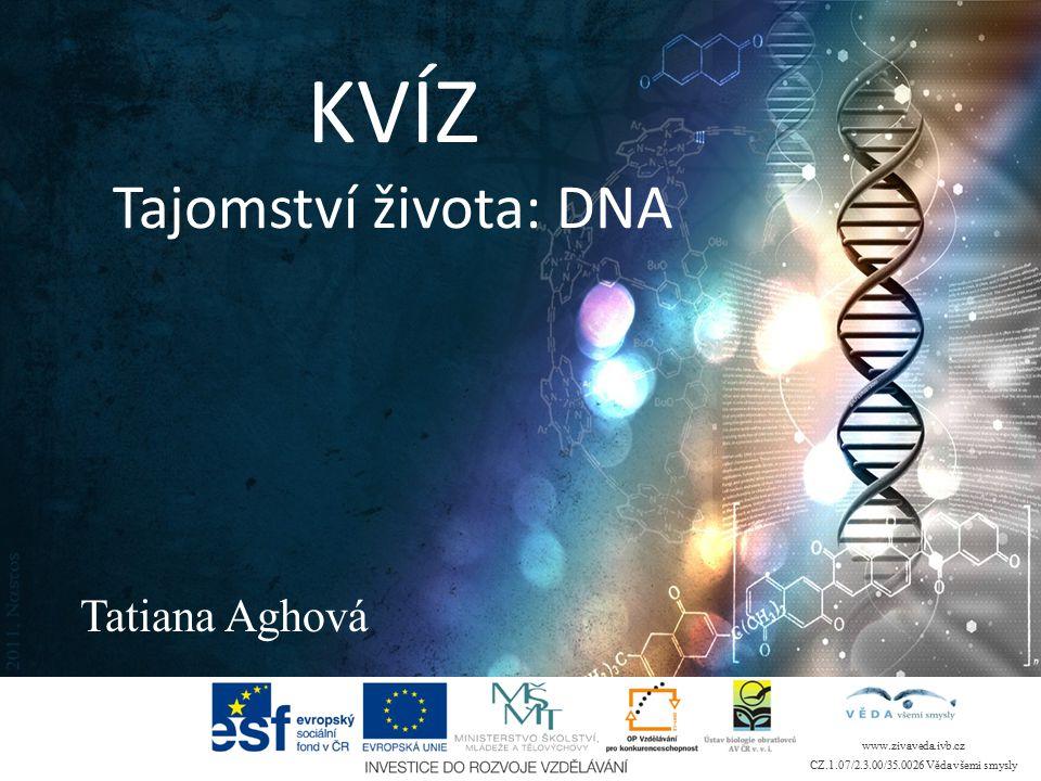 KVÍZ Tajomství života: DNA Tatiana Aghová www.zivaveda.ivb.cz CZ.1.07/2.3.00/35.0026 Věda všemi smysly