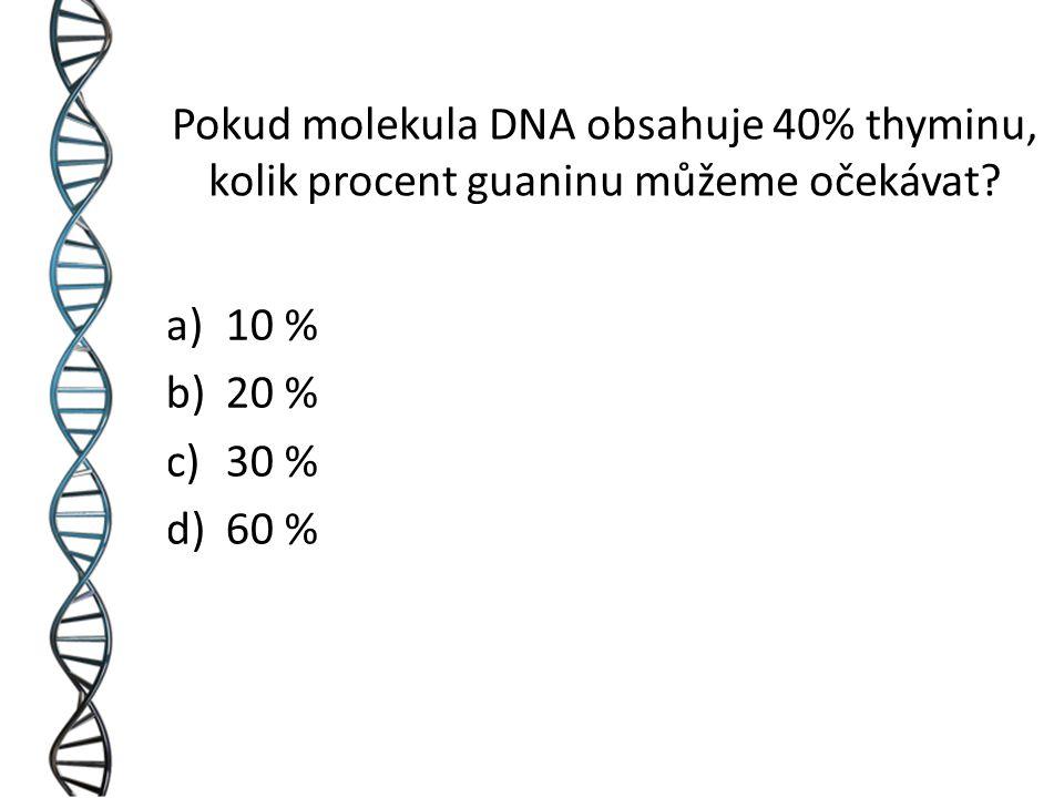a)10 % b)20 % c)30 % d)60 % Pokud molekula DNA obsahuje 40% thyminu, kolik procent guaninu můžeme očekávat?