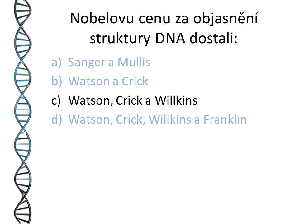 Nobelovu cenu za objasnění struktury DNA dostali: a)Sanger a Mullis b)Watson a Crick c)Watson, Crick a Willkins d)Watson, Crick, Willkins a Franklin