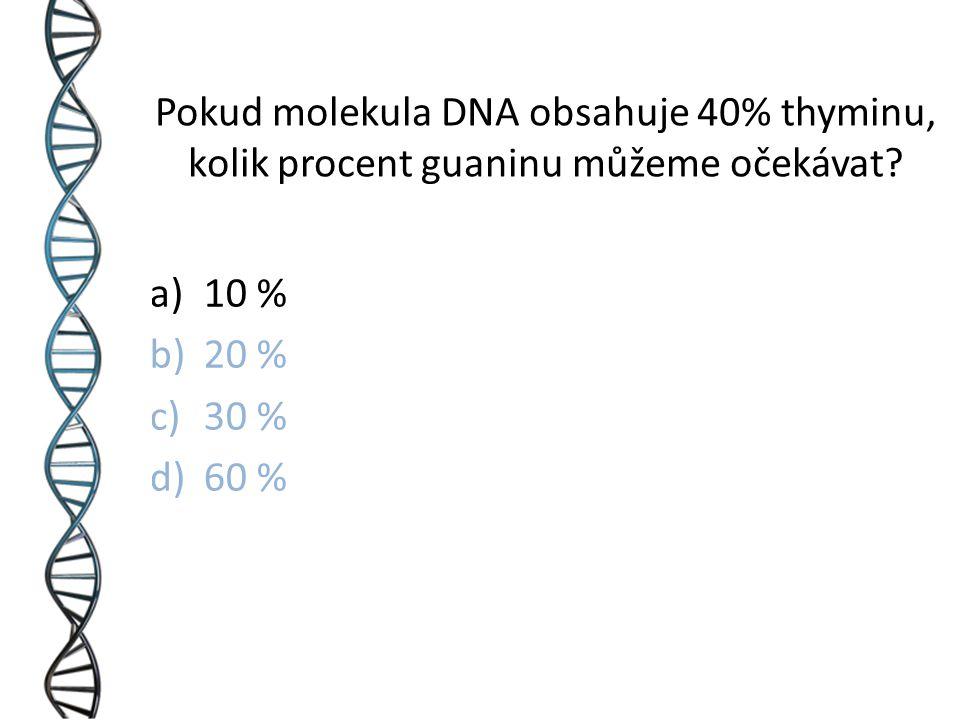 a)10 % b)20 % c)30 % d)60 % Pokud molekula DNA obsahuje 40% thyminu, kolik procent guaninu můžeme očekávat