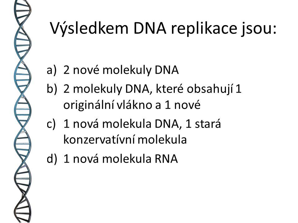 Výsledkem DNA replikace jsou: a)2 nové molekuly DNA b)2 molekuly DNA, které obsahují 1 originální vlákno a 1 nové c)1 nová molekula DNA, 1 stará konzervatívní molekula d)1 nová molekula RNA