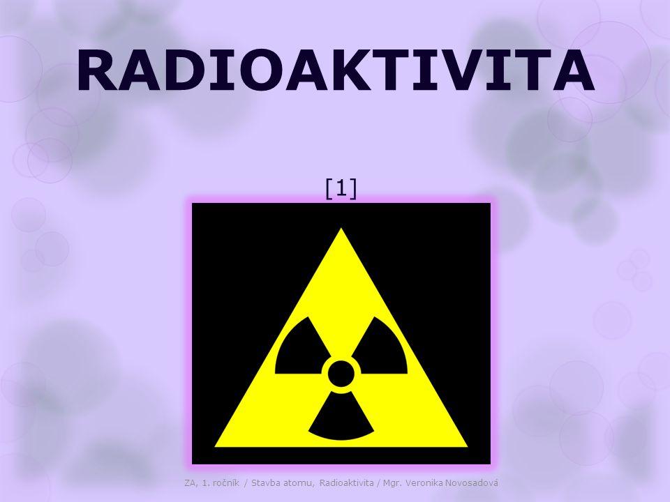 RADIOAKTIVITA ZA, 1. ročník / Stavba atomu, Radioaktivita / Mgr. Veronika Novosadová [1]