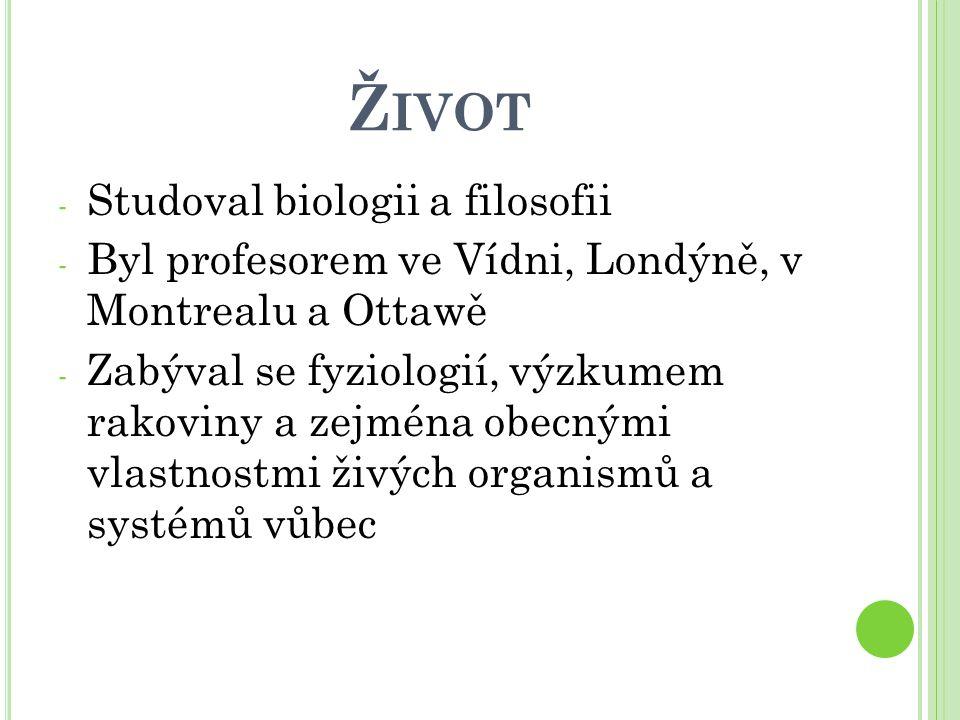 Ž IVOT - Studoval biologii a filosofii - Byl profesorem ve Vídni, Londýně, v Montrealu a Ottawě - Zabýval se fyziologií, výzkumem rakoviny a zejména o
