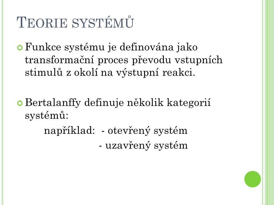 T EORIE SYSTÉMŮ Funkce systému je definována jako transformační proces převodu vstupních stimulů z okolí na výstupní reakci. Bertalanffy definuje něko