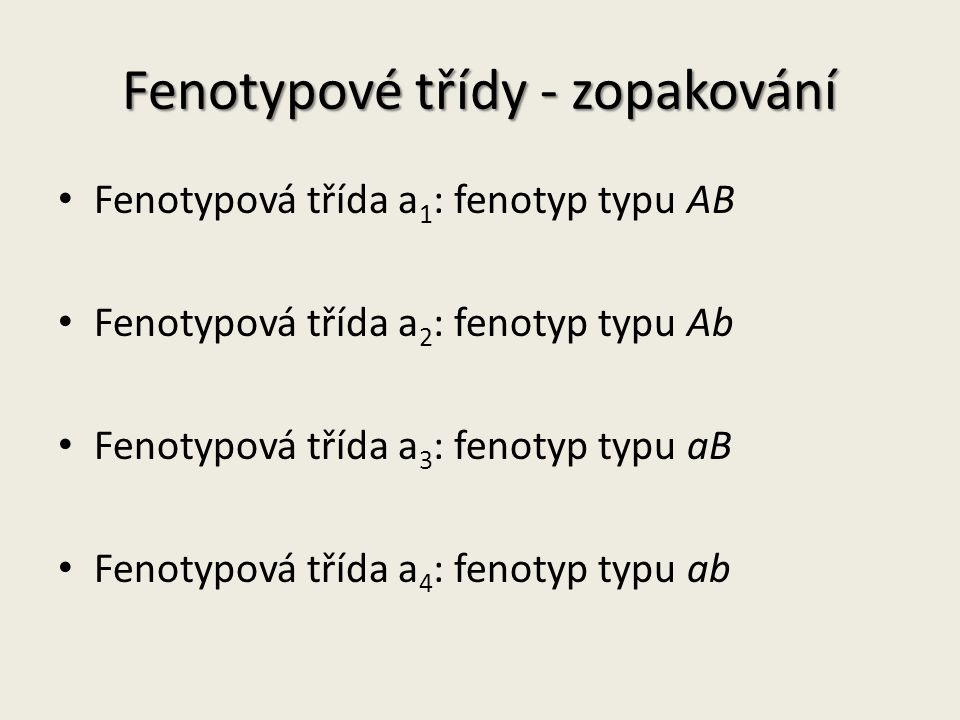 Fenotypové třídy - zopakování Fenotypová třída a 1 : fenotyp typu AB Fenotypová třída a 2 : fenotyp typu Ab Fenotypová třída a 3 : fenotyp typu aB Fenotypová třída a 4 : fenotyp typu ab