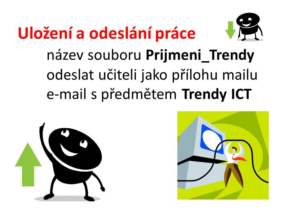 Uložení a odeslání práce název souboru Prijmeni_Trendy odeslat učiteli jako přílohu mailu e-mail s předmětem Trendy ICT