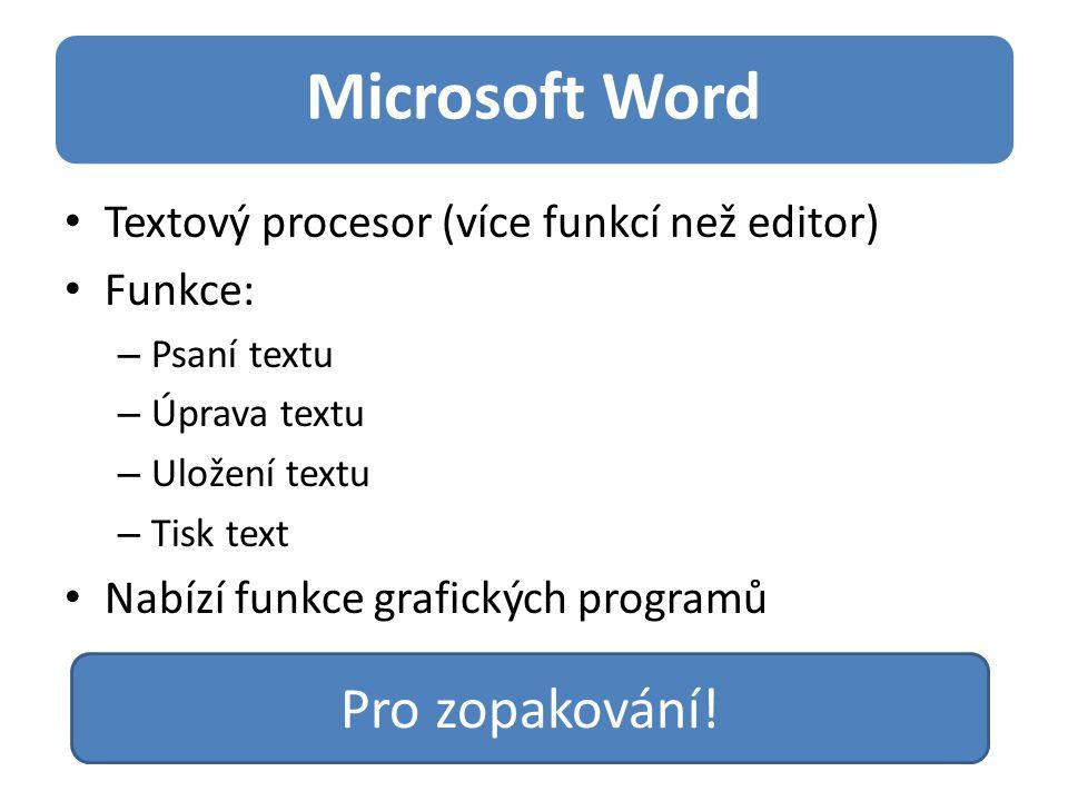 Microsoft Word Textový procesor (více funkcí než editor) Funkce: – Psaní textu – Úprava textu – Uložení textu – Tisk text Nabízí funkce grafických programů Pro zopakování!