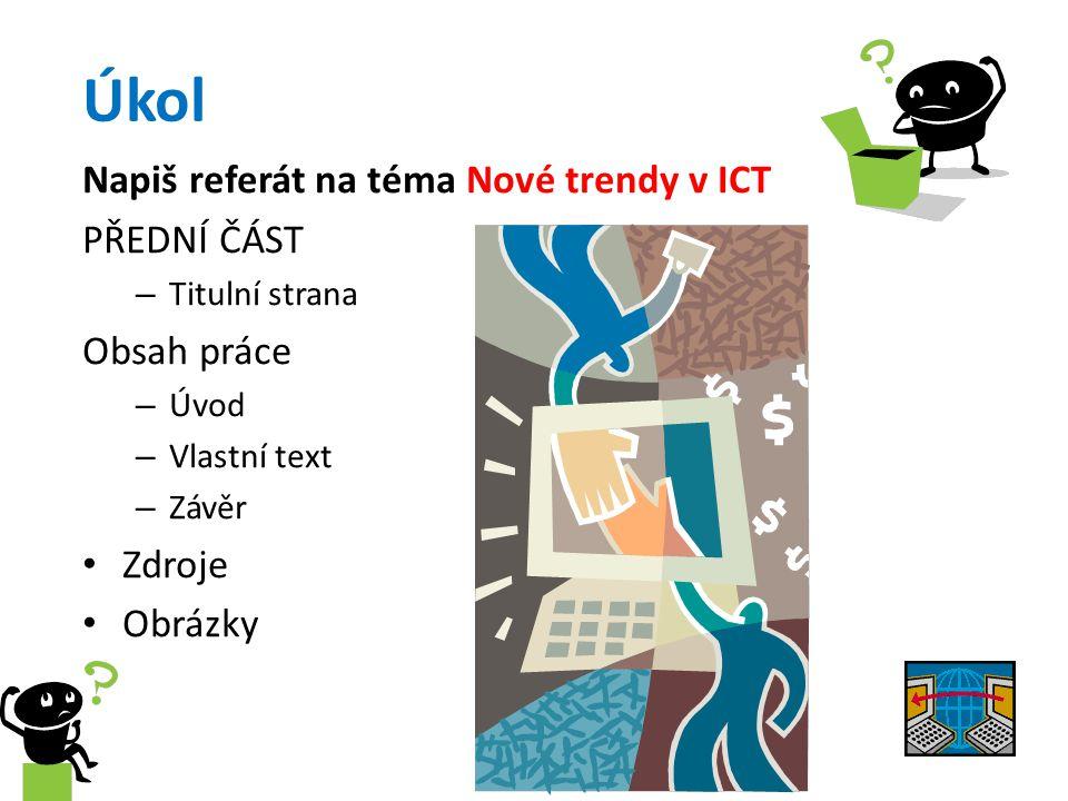 Úkol Napiš referát na téma Nové trendy v ICT PŘEDNÍ ČÁST – Titulní strana Obsah práce – Úvod – Vlastní text – Závěr Zdroje Obrázky