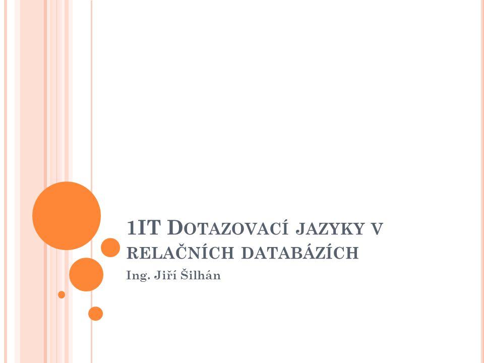 1IT D OTAZOVACÍ JAZYKY V RELAČNÍCH DATABÁZÍCH Ing. Jiří Šilhán